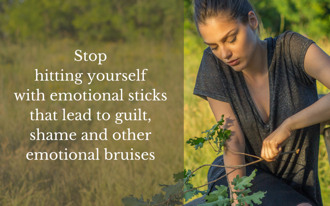 Stop hitting yourself with emotional sticks that lead to guilt, shame and other emotional bruises