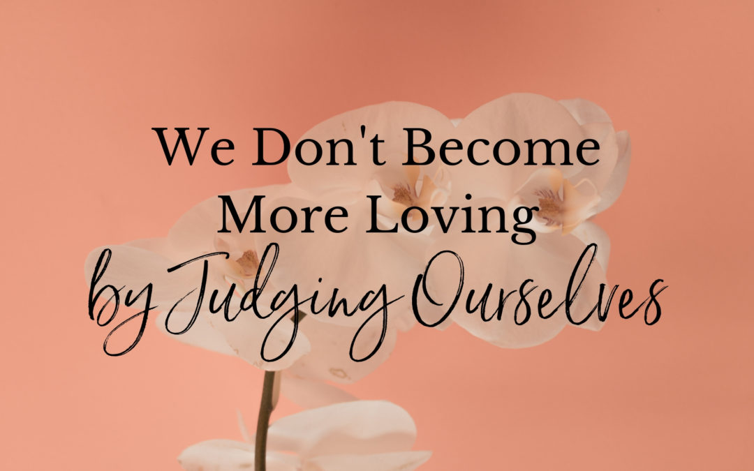 We Don't Become More Loving by Judging Ourselves